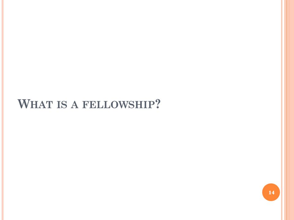 W HAT IS A FELLOWSHIP ? 14