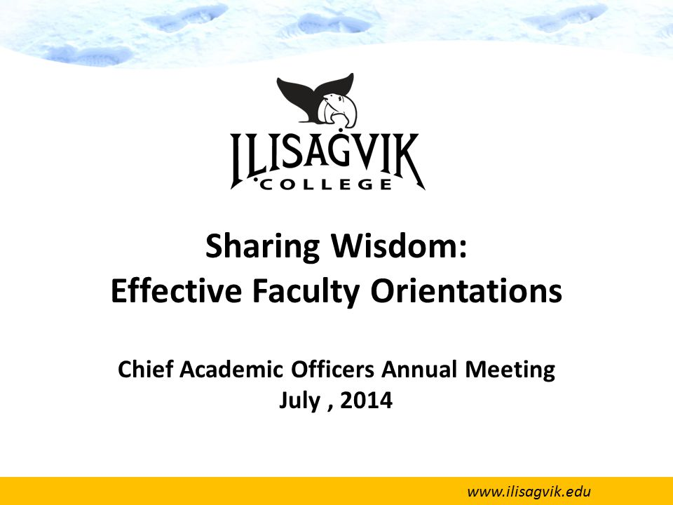 www.ilisagvik.edu Sharing Wisdom: Effective Faculty Orientations Chief Academic Officers Annual Meeting July, 2014