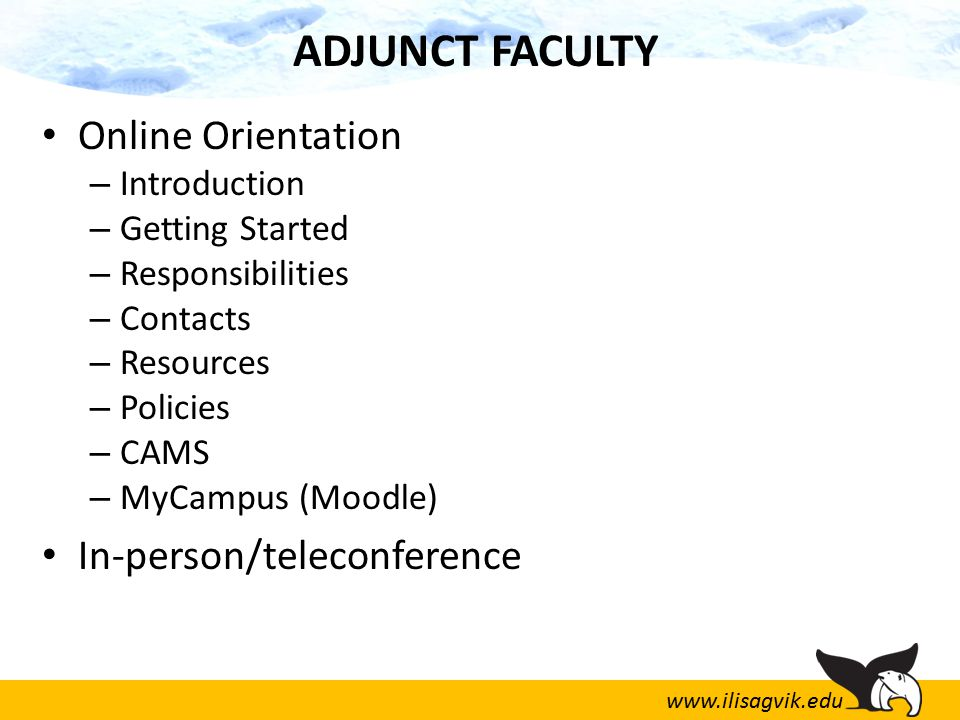 www.ilisagvik.edu ADJUNCT FACULTY Online Orientation – Introduction – Getting Started – Responsibilities – Contacts – Resources – Policies – CAMS – MyCampus (Moodle) In-person/teleconference