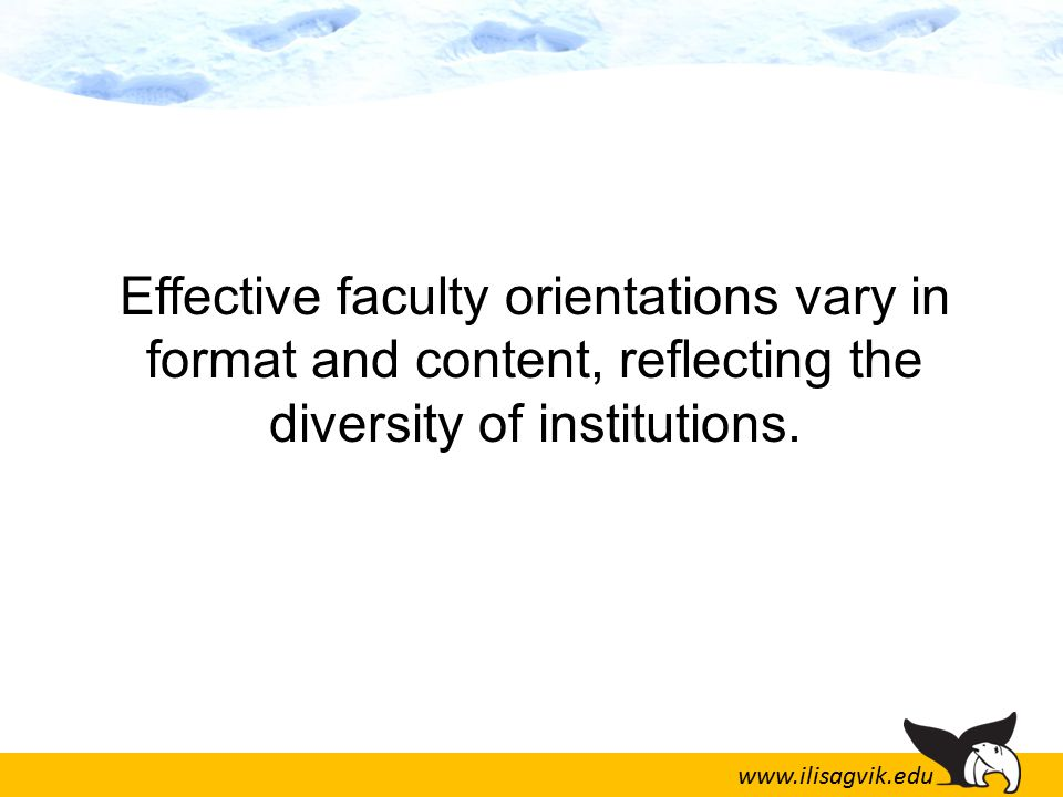 www.ilisagvik.edu Effective faculty orientations vary in format and content, reflecting the diversity of institutions.