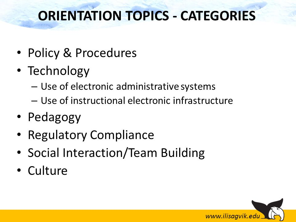 www.ilisagvik.edu ORIENTATION TOPICS - CATEGORIES Policy & Procedures Technology – Use of electronic administrative systems – Use of instructional electronic infrastructure Pedagogy Regulatory Compliance Social Interaction/Team Building Culture