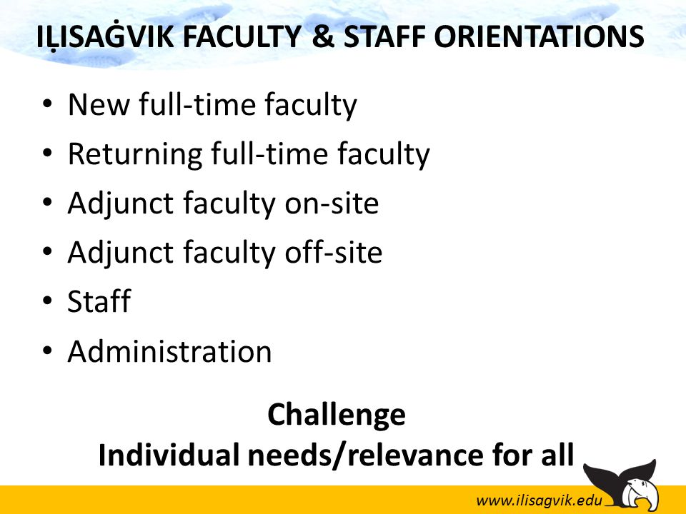 www.ilisagvik.edu IḶISAĠVIK FACULTY & STAFF ORIENTATIONS New full-time faculty Returning full-time faculty Adjunct faculty on-site Adjunct faculty off-site Staff Administration Challenge Individual needs/relevance for all