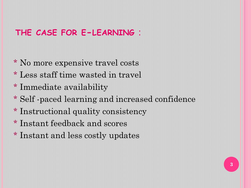 : THE CASE FOR E - LEARNING * No more expensive travel costs * Less staff time wasted in travel * Immediate availability * Self -paced learning and increased confidence * Instructional quality consistency * Instant feedback and scores * Instant and less costly updates 3