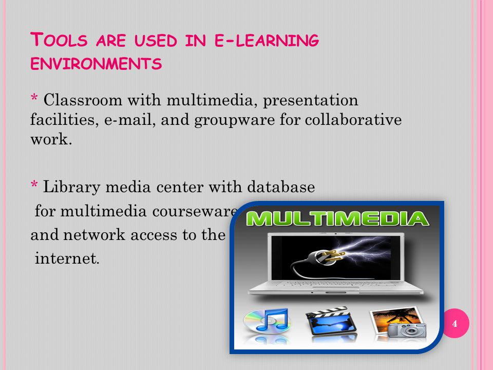 T OOLS ARE USED IN E - LEARNING ENVIRONMENTS * Classroom with multimedia, presentation facilities, e-mail, and groupware for collaborative work.