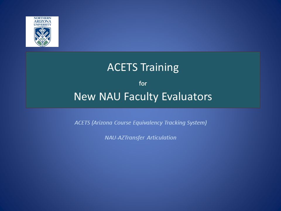 ACETS Training for New NAU Faculty Evaluators ACETS (Arizona Course Equivalency Tracking System) NAU-AZTransfer Articulation