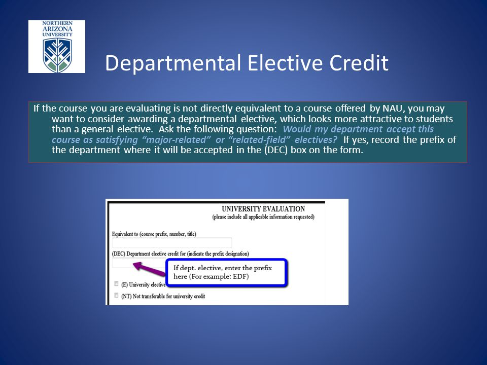 Departmental Elective Credit If the course you are evaluating is not directly equivalent to a course offered by NAU, you may want to consider awarding a departmental elective, which looks more attractive to students than a general elective.