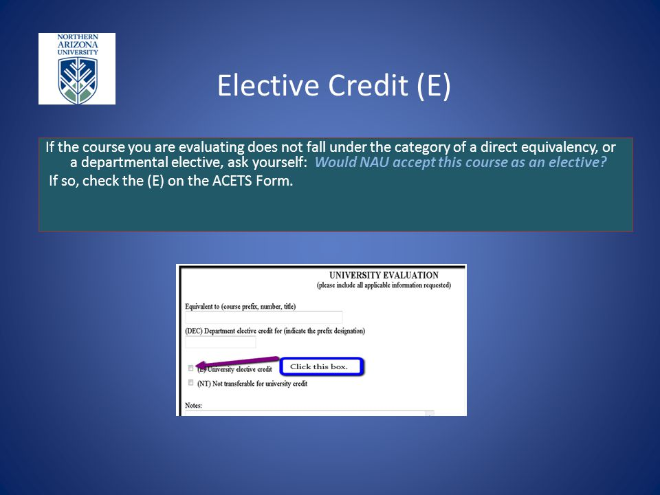 Elective Credit (E) If the course you are evaluating does not fall under the category of a direct equivalency, or a departmental elective, ask yourself: Would NAU accept this course as an elective.