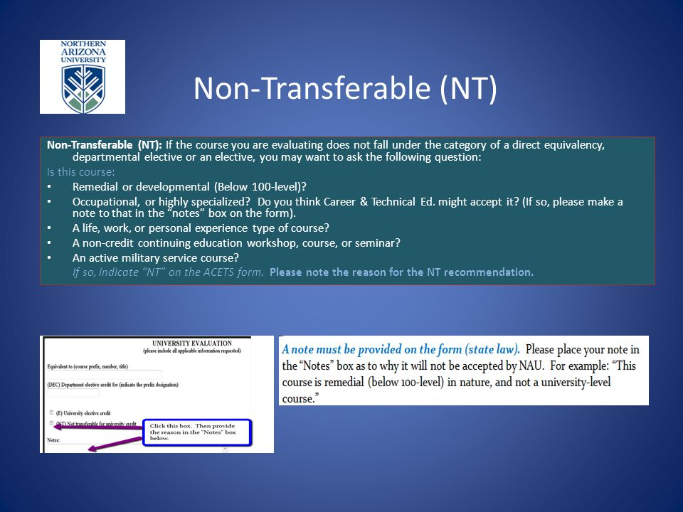 Non-Transferable (NT) Non-Transferable (NT): If the course you are evaluating does not fall under the category of a direct equivalency, departmental e
