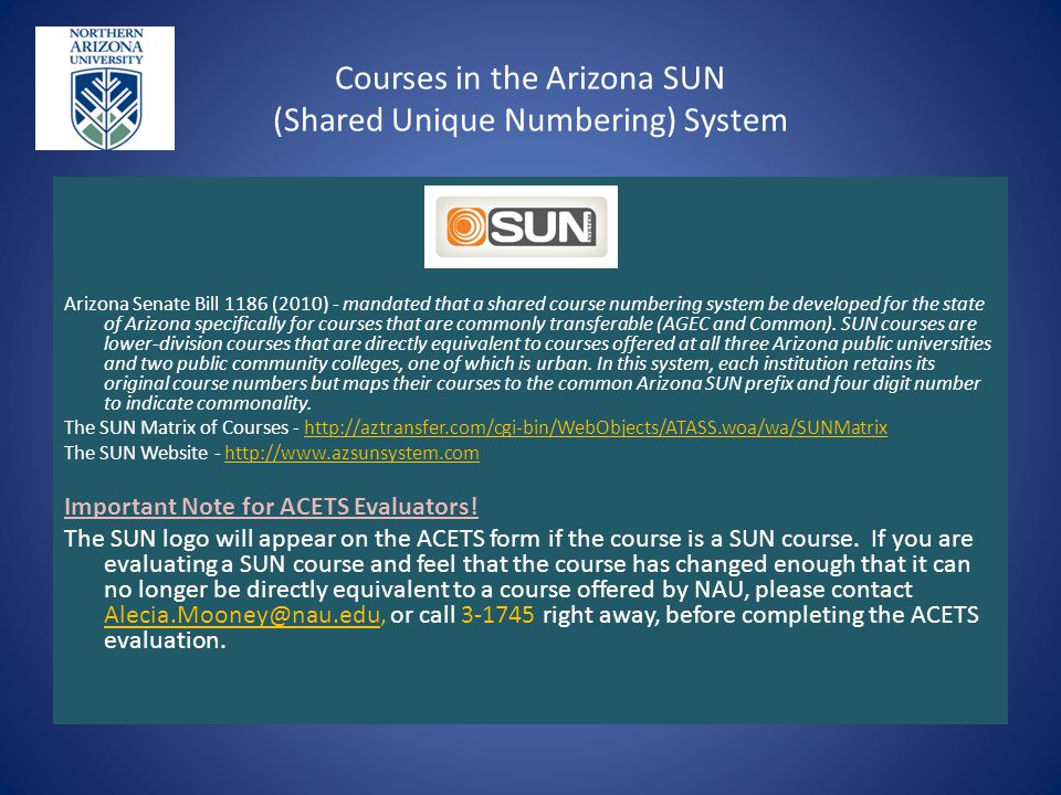 Courses in the Arizona SUN (Shared Unique Numbering) System Arizona Senate Bill 1186 (2010) - mandated that a shared course numbering system be developed for the state of Arizona specifically for courses that are commonly transferable (AGEC and Common).