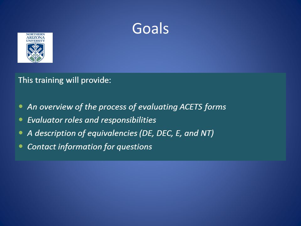 Goals This training will provide: An overview of the process of evaluating ACETS forms Evaluator roles and responsibilities A description of equivalen