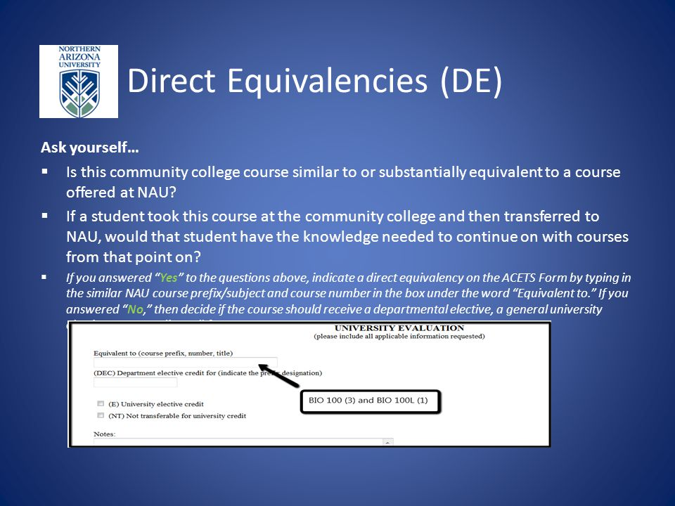 Direct Equivalencies (DE) Ask yourself…  Is this community college course similar to or substantially equivalent to a course offered at NAU.