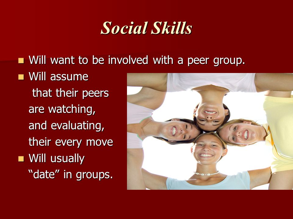 Social Skills Will want to be involved with a peer group.