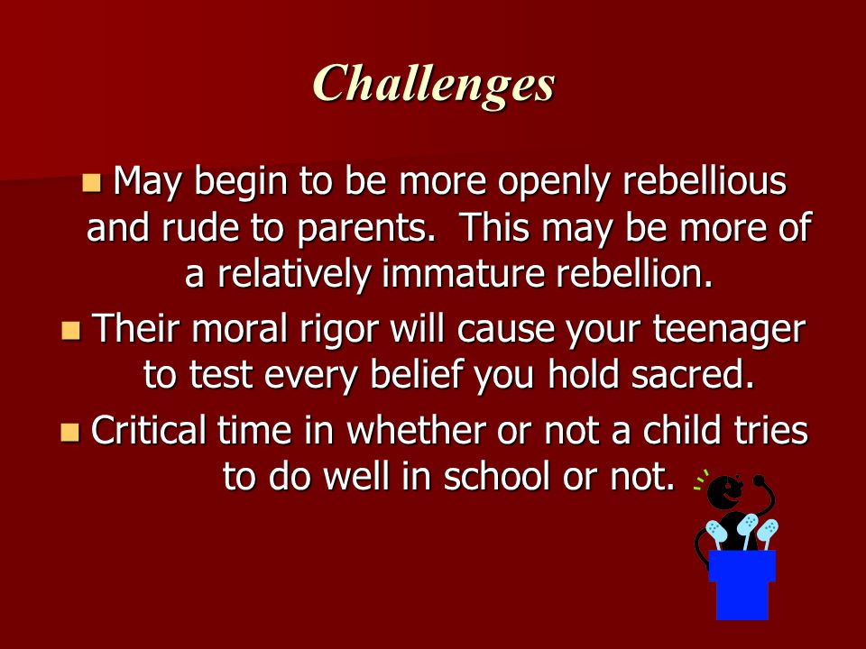 Challenges May begin to be more openly rebellious and rude to parents.