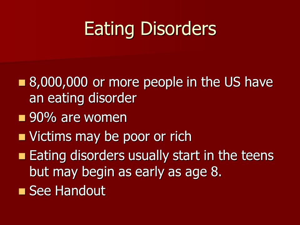 Eating Disorders 8,000,000 or more people in the US have an eating disorder 8,000,000 or more people in the US have an eating disorder 90% are women 90% are women Victims may be poor or rich Victims may be poor or rich Eating disorders usually start in the teens but may begin as early as age 8.