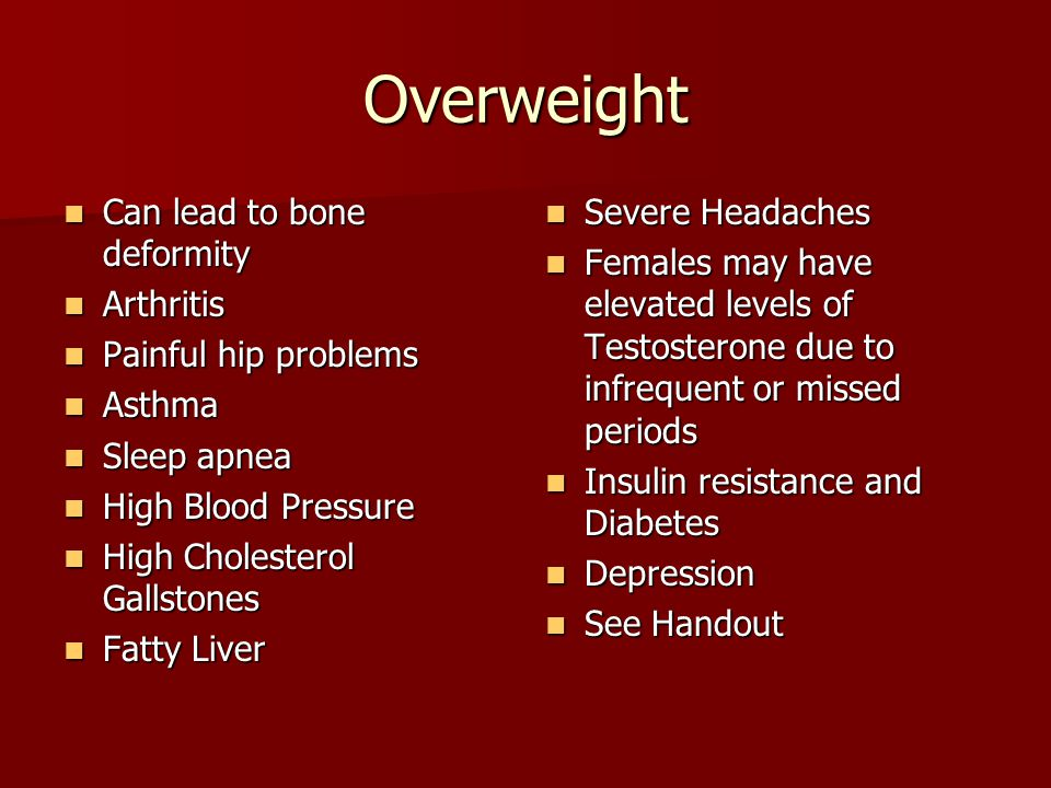 Overweight Can lead to bone deformity Can lead to bone deformity Arthritis Arthritis Painful hip problems Painful hip problems Asthma Asthma Sleep apnea Sleep apnea High Blood Pressure High Blood Pressure High Cholesterol Gallstones High Cholesterol Gallstones Fatty Liver Fatty Liver Severe Headaches Severe Headaches Females may have elevated levels of Testosterone due to infrequent or missed periods Females may have elevated levels of Testosterone due to infrequent or missed periods Insulin resistance and Diabetes Insulin resistance and Diabetes Depression Depression See Handout See Handout