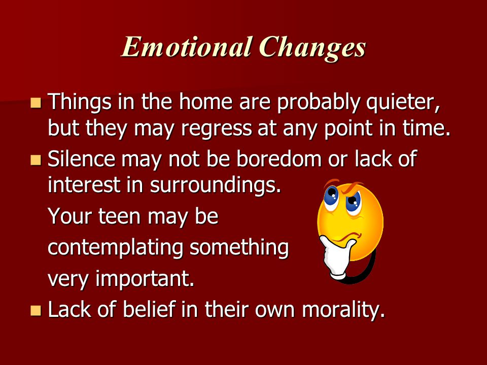 Emotional Changes Things in the home are probably quieter, but they may regress at any point in time.