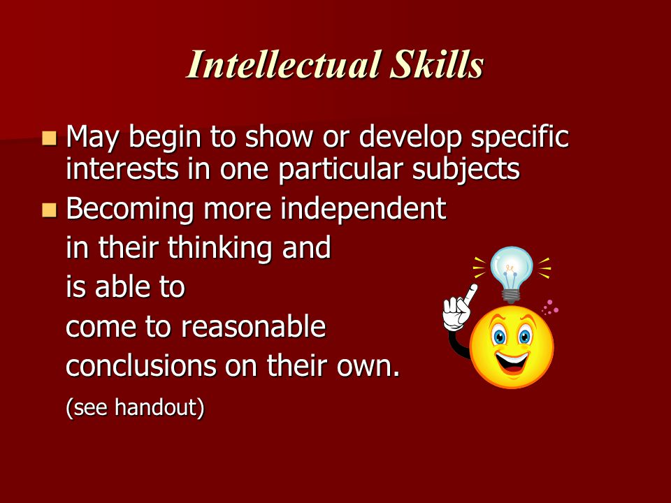 Intellectual Skills May begin to show or develop specific interests in one particular subjects May begin to show or develop specific interests in one particular subjects Becoming more independent Becoming more independent in their thinking and is able to come to reasonable conclusions on their own.