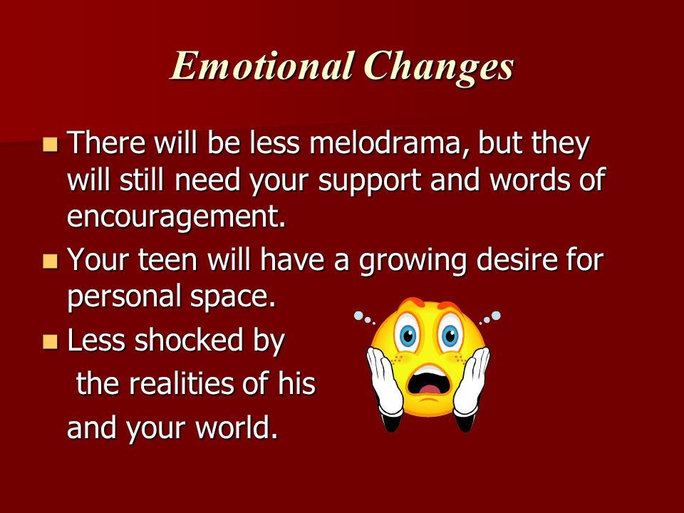 Emotional Changes There will be less melodrama, but they will still need your support and words of encouragement.