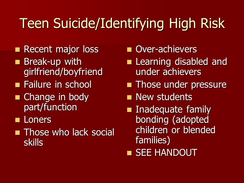 Teen Suicide/Identifying High Risk Recent major loss Recent major loss Break-up with girlfriend/boyfriend Break-up with girlfriend/boyfriend Failure in school Failure in school Change in body part/function Change in body part/function Loners Loners Those who lack social skills Those who lack social skills Over-achievers Over-achievers Learning disabled and under achievers Learning disabled and under achievers Those under pressure Those under pressure New students New students Inadequate family bonding (adopted children or blended families) Inadequate family bonding (adopted children or blended families) SEE HANDOUT SEE HANDOUT
