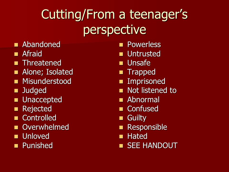 Cutting/From a teenager's perspective Abandoned Abandoned Afraid Afraid Threatened Threatened Alone; Isolated Alone; Isolated Misunderstood Misunderstood Judged Judged Unaccepted Unaccepted Rejected Rejected Controlled Controlled Overwhelmed Overwhelmed Unloved Unloved Punished Punished Powerless Powerless Untrusted Untrusted Unsafe Unsafe Trapped Trapped Imprisoned Imprisoned Not listened to Not listened to Abnormal Abnormal Confused Confused Guilty Guilty Responsible Responsible Hated Hated SEE HANDOUT SEE HANDOUT