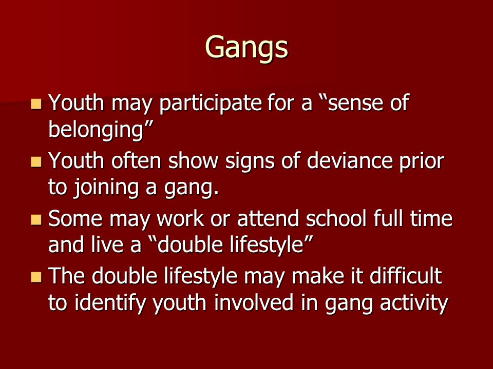 Gangs Youth may participate for a sense of belonging Youth may participate for a sense of belonging Youth often show signs of deviance prior to joining a gang.