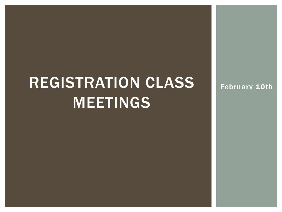 February 10th REGISTRATION CLASS MEETINGS