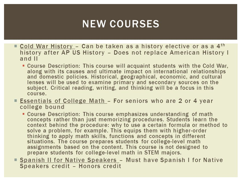  Cold War History – Can be taken as a history elective or as a 4 th history after AP US History – Does not replace American History I and II  Course