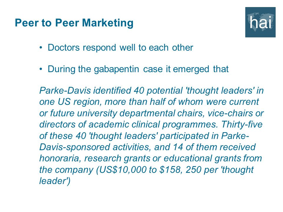 Peer to Peer Marketing Doctors respond well to each other During the gabapentin case it emerged that Parke-Davis identified 40 potential thought leaders in one US region, more than half of whom were current or future university departmental chairs, vice-chairs or directors of academic clinical programmes.