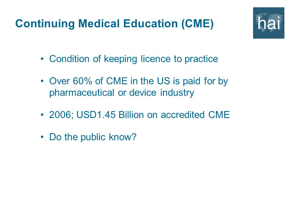 Continuing Medical Education (CME) Condition of keeping licence to practice Over 60% of CME in the US is paid for by pharmaceutical or device industry 2006; USD1.45 Billion on accredited CME Do the public know?