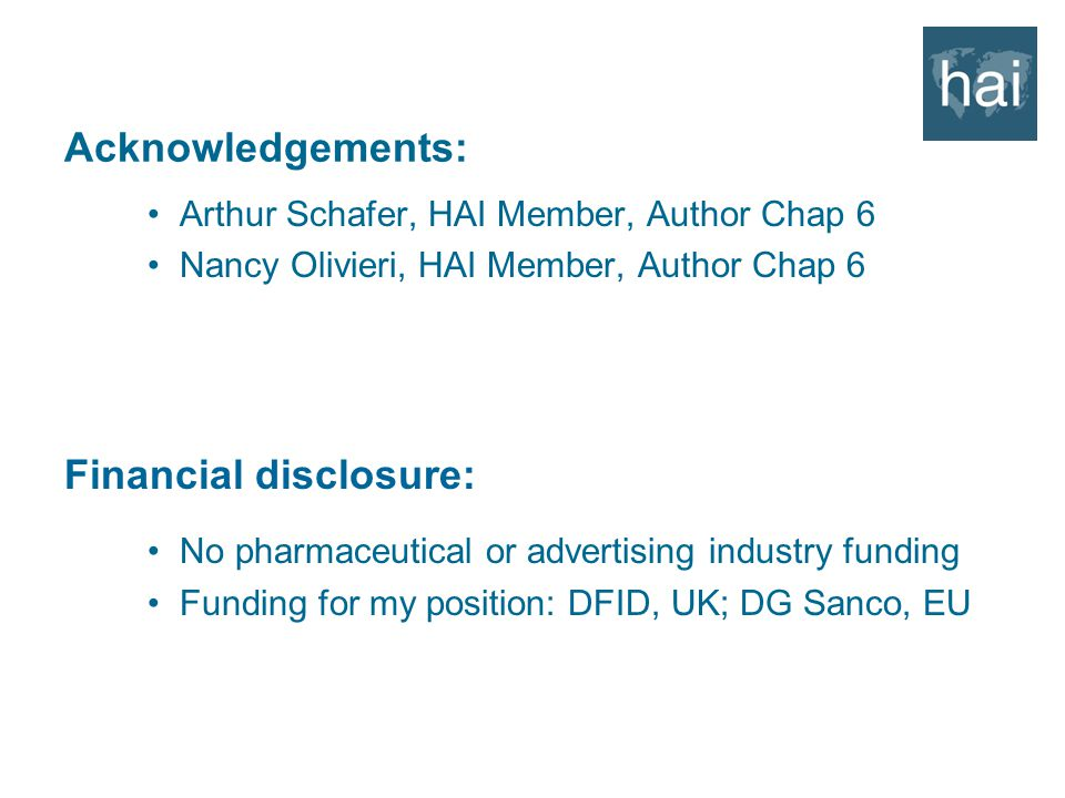 Acknowledgements: Arthur Schafer, HAI Member, Author Chap 6 Nancy Olivieri, HAI Member, Author Chap 6 Financial disclosure: No pharmaceutical or advertising industry funding Funding for my position: DFID, UK; DG Sanco, EU