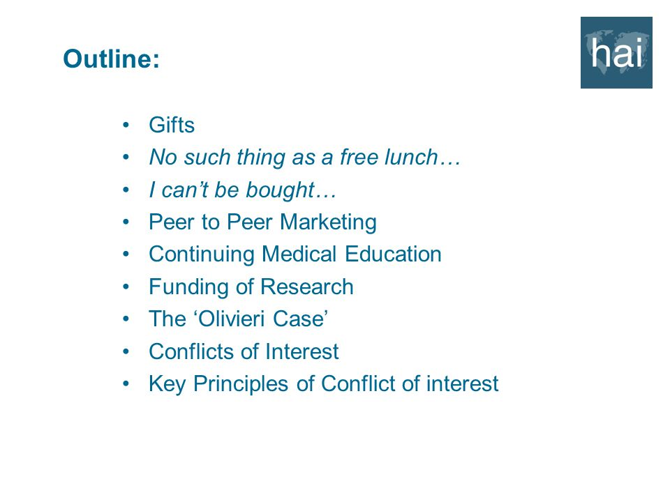 Outline: Gifts No such thing as a free lunch… I can't be bought… Peer to Peer Marketing Continuing Medical Education Funding of Research The 'Olivieri Case' Conflicts of Interest Key Principles of Conflict of interest