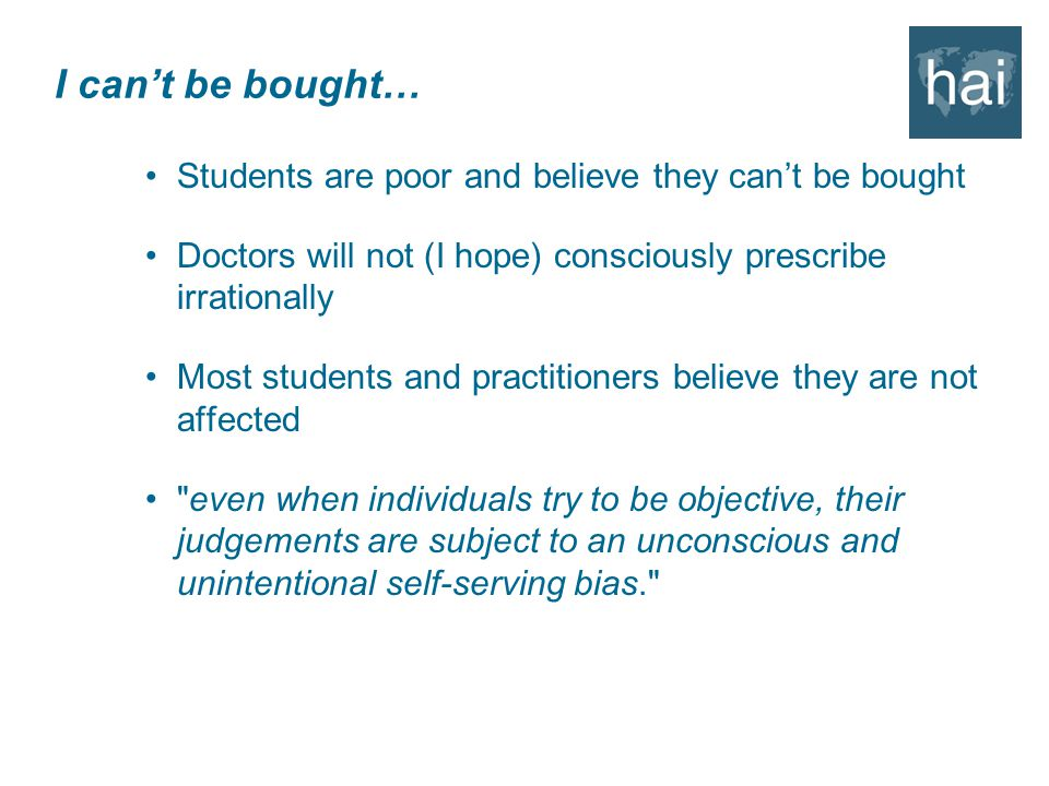 I can't be bought… Students are poor and believe they can't be bought Doctors will not (I hope) consciously prescribe irrationally Most students and practitioners believe they are not affected even when individuals try to be objective, their judgements are subject to an unconscious and unintentional self-serving bias.
