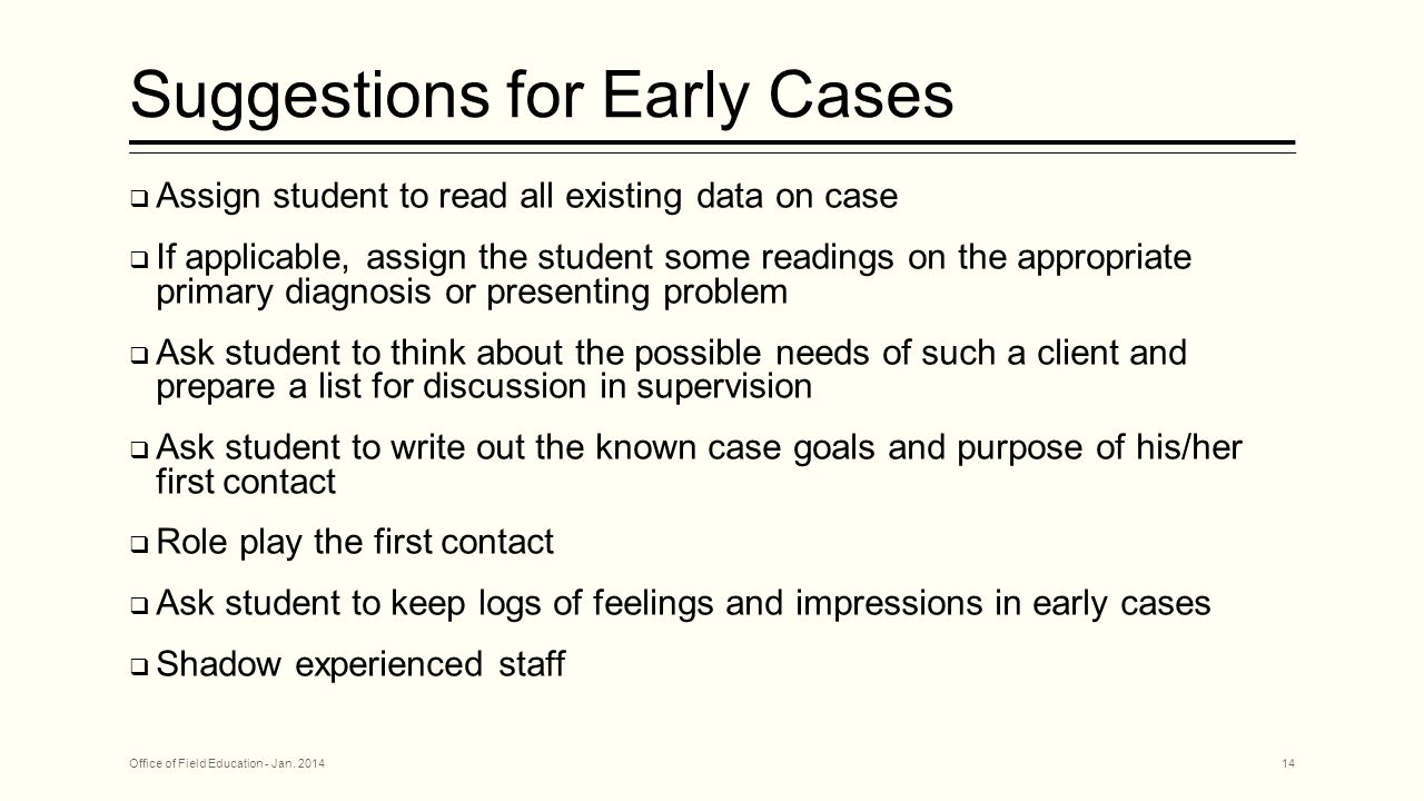 Suggestions for Early Cases  Assign student to read all existing data on case  If applicable, assign the student some readings on the appropriate primary diagnosis or presenting problem  Ask student to think about the possible needs of such a client and prepare a list for discussion in supervision  Ask student to write out the known case goals and purpose of his/her first contact  Role play the first contact  Ask student to keep logs of feelings and impressions in early cases  Shadow experienced staff Office of Field Education - Jan.