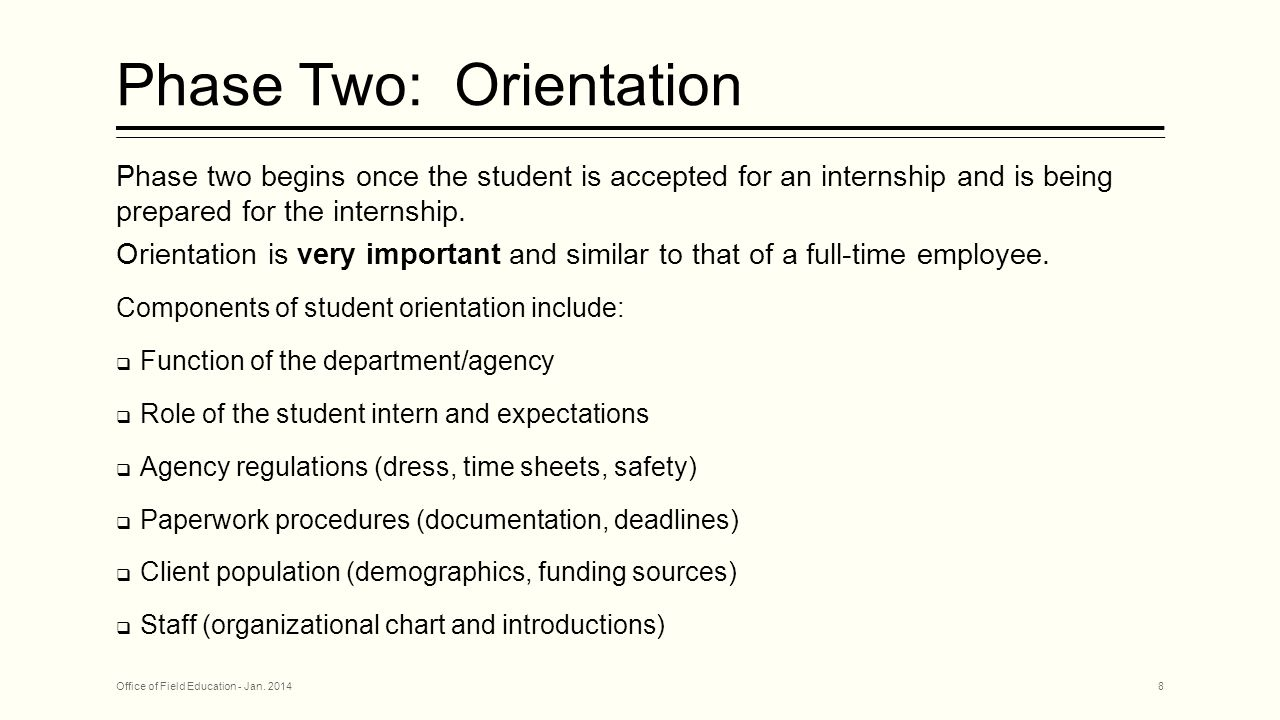 Orie ntation Checklist  It can be helpful to develop a checklist to be used for intern orientation  Use this tool to document what the student has been told and what still needs to be covered  Place the checklist in student file to document the content of student orientation Office of Field Education - Jan.