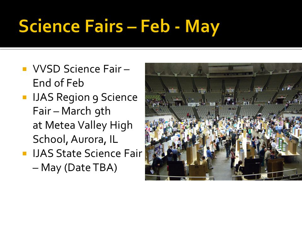  VVSD Science Fair – End of Feb  IJAS Region 9 Science Fair – March 9th at Metea Valley High School, Aurora, IL  IJAS State Science Fair – May (Date TBA)