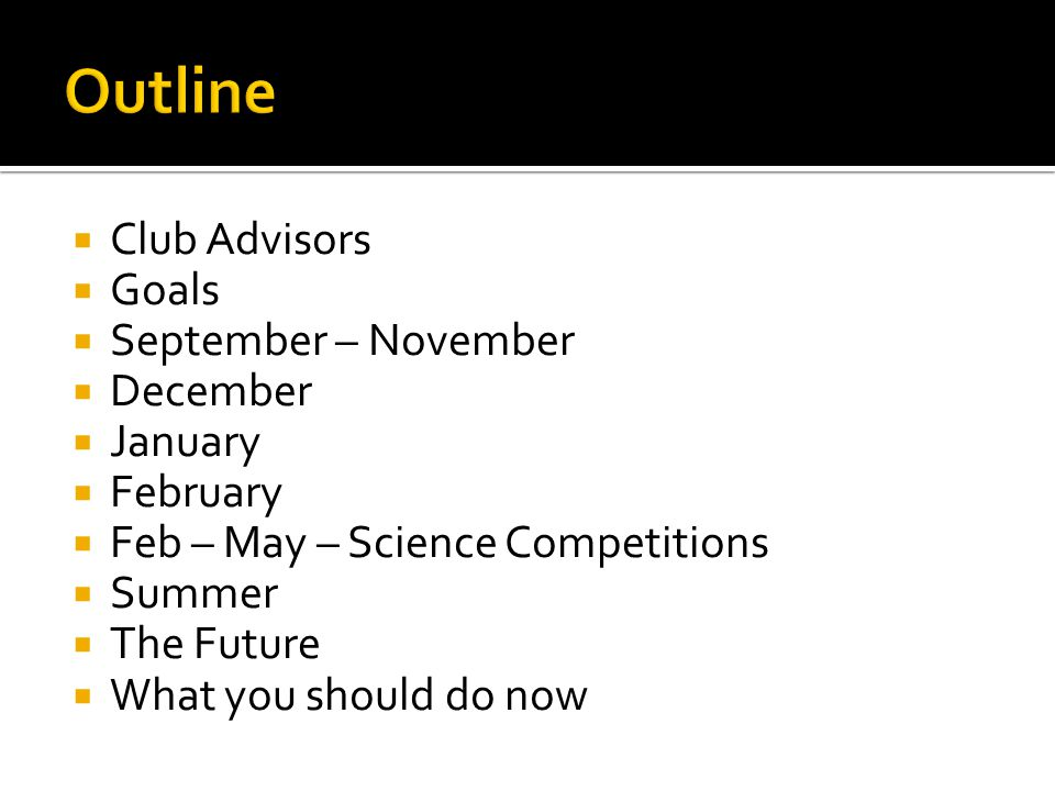  Club Advisors  Goals  September – November  December  January  February  Feb – May – Science Competitions  Summer  The Future  What you sho