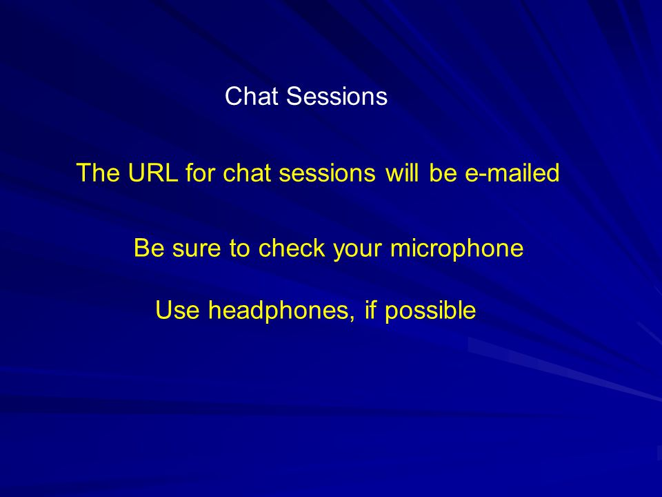 Chat Sessions The URL for chat sessions will be e-mailed Be sure to check your microphone Use headphones, if possible