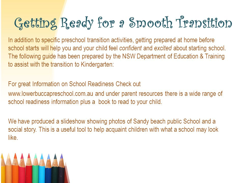 Getting Ready for a Smooth Transition In addition to specific preschool transition activities, getting prepared at home before school starts will help