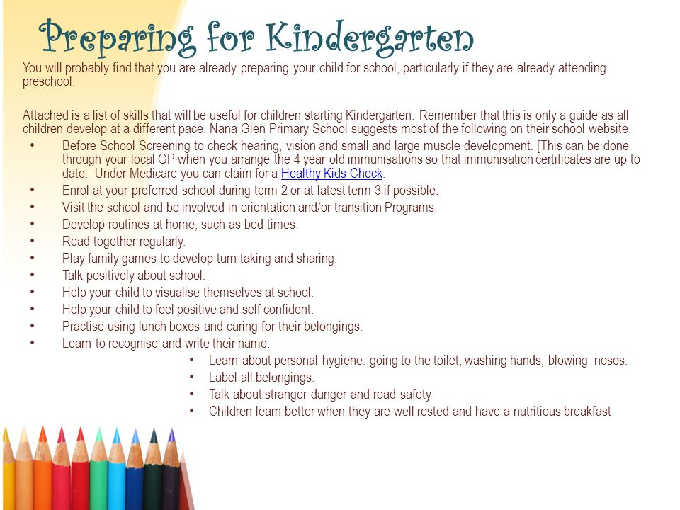 Preparing for Kindergarten You will probably find that you are already preparing your child for school, particularly if they are already attending preschool.