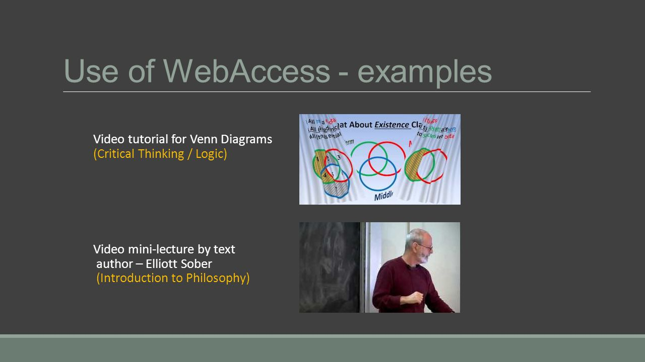Use of WebAccess - examples Video tutorial for Venn Diagrams (Critical Thinking / Logic) Video mini-lecture by text author – Elliott Sober (Introduction to Philosophy)