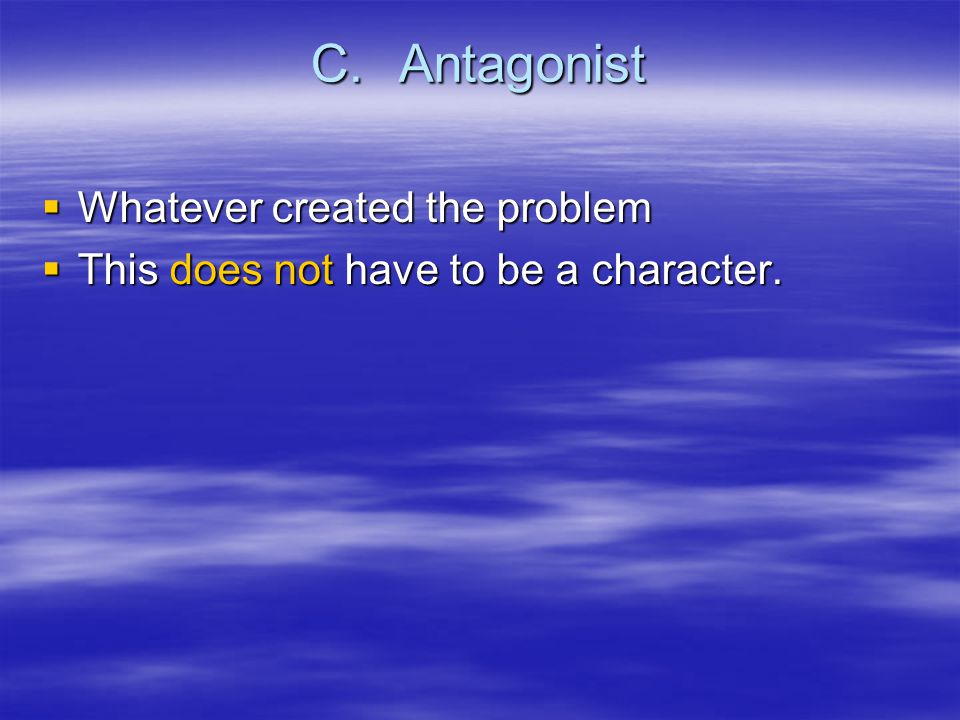 C.Antagonist  Whatever created the problem  This does not have to be a character.