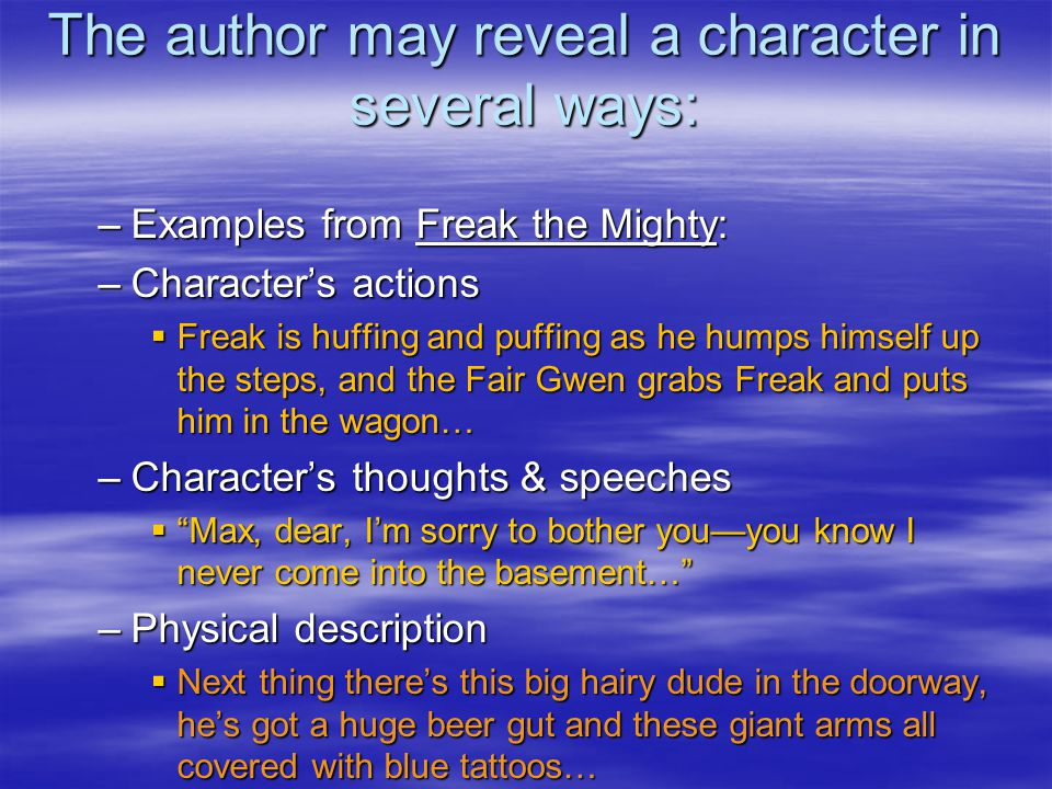 The author may reveal a character in several ways: –Examples from Freak the Mighty: –Character's actions  Freak is huffing and puffing as he humps himself up the steps, and the Fair Gwen grabs Freak and puts him in the wagon… –Character's thoughts & speeches  Max, dear, I'm sorry to bother you—you know I never come into the basement… –Physical description  Next thing there's this big hairy dude in the doorway, he's got a huge beer gut and these giant arms all covered with blue tattoos…
