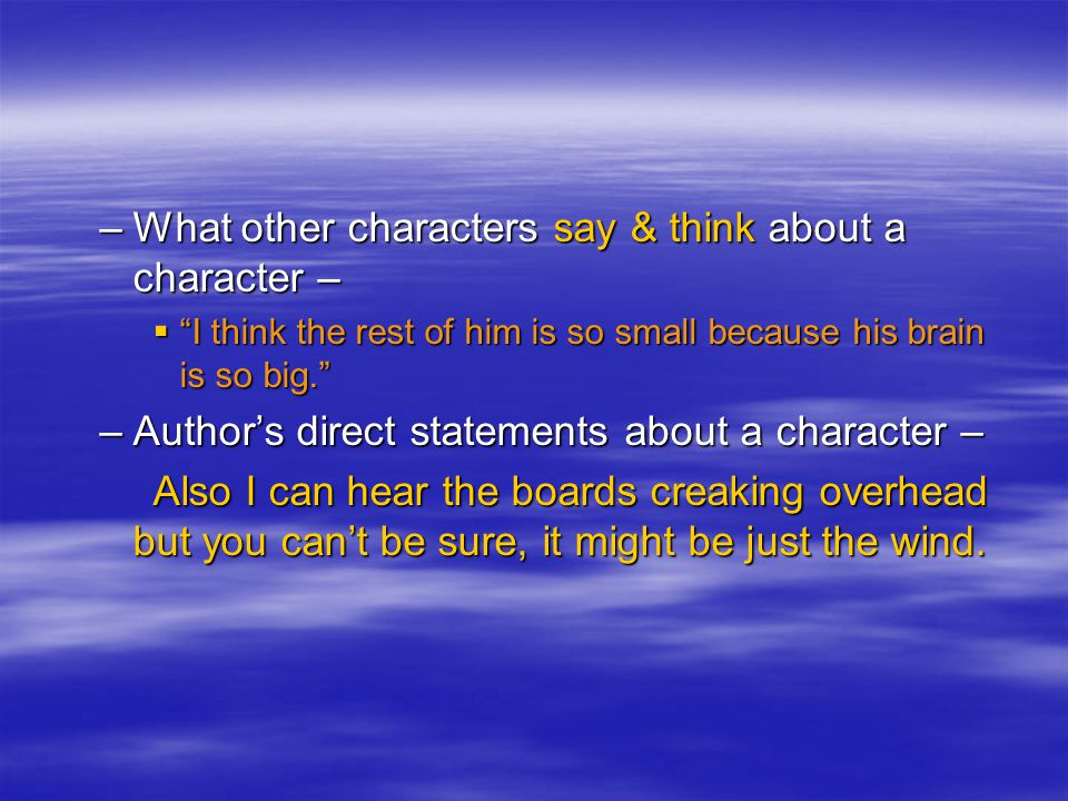 –What other characters say & think about a character –  I think the rest of him is so small because his brain is so big. –Author's direct statements about a character – Also I can hear the boards creaking overhead but you can't be sure, it might be just the wind.