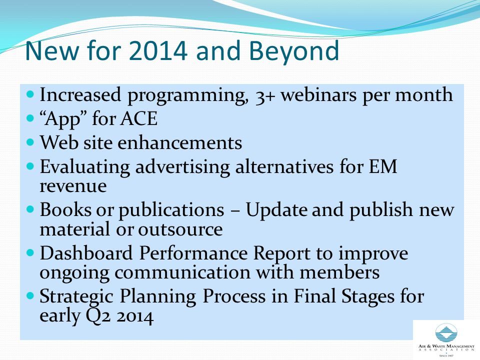 New for 2014 and Beyond Increased programming, 3+ webinars per month App for ACE Web site enhancements Evaluating advertising alternatives for EM revenue Books or publications – Update and publish new material or outsource Dashboard Performance Report to improve ongoing communication with members Strategic Planning Process in Final Stages for early Q2 2014