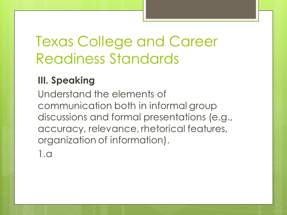 Texas College and Career Readiness Standards III. Speaking Understand the elements of communication both in informal group discussions and formal pres