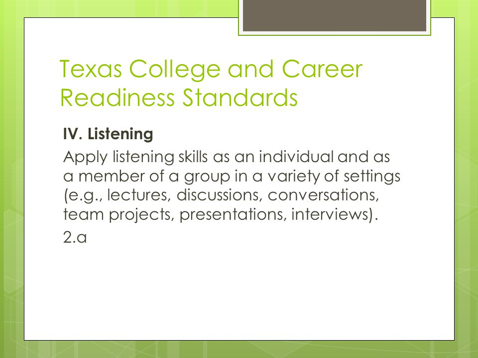 Texas College and Career Readiness Standards IV. Listening Apply listening skills as an individual and as a member of a group in a variety of settings