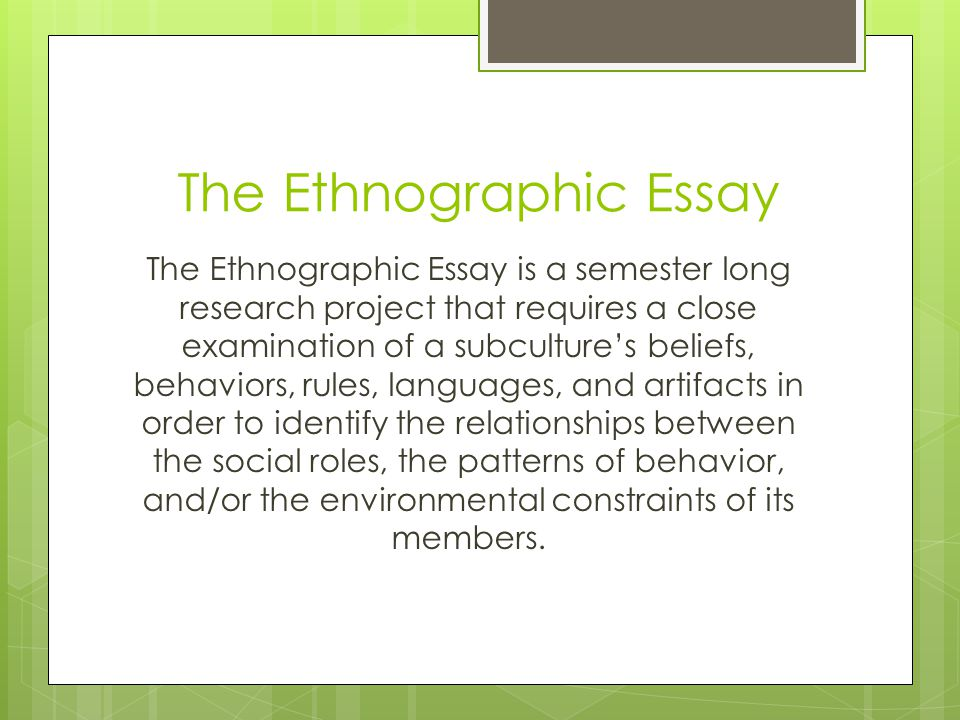The Ethnographic Essay The Ethnographic Essay is a semester long research project that requires a close examination of a subculture's beliefs, behavio