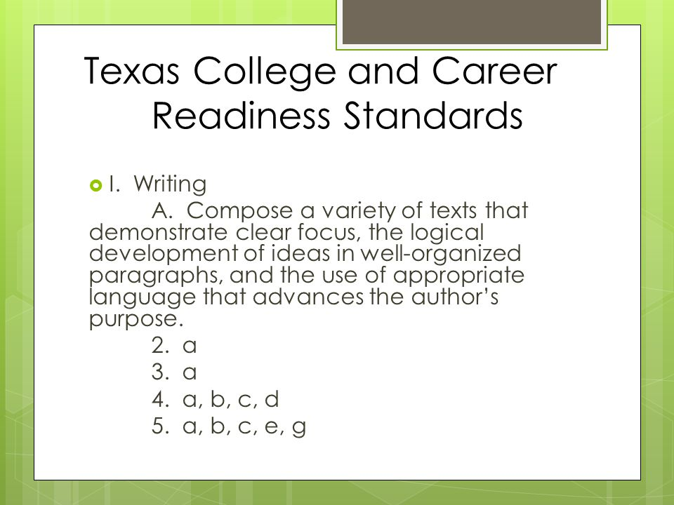 Texas College and Career Readiness Standards  I. Writing A. Compose a variety of texts that demonstrate clear focus, the logical development of ideas