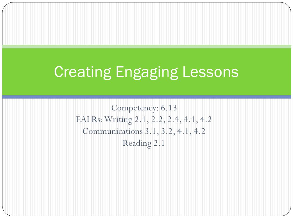 Competency: 6.13 EALRs: Writing 2.1, 2.2, 2.4, 4.1, 4.2 Communications 3.1, 3.2, 4.1, 4.2 Reading 2.1 Creating Engaging Lessons