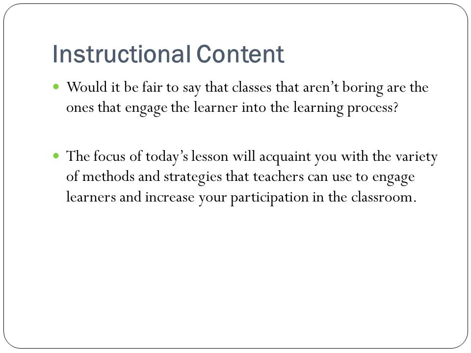 Instructional Content Would it be fair to say that classes that aren't boring are the ones that engage the learner into the learning process.